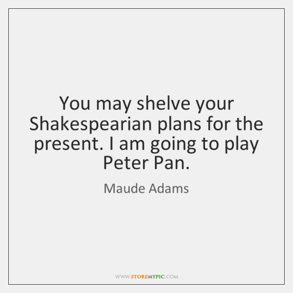 You may shelve your Shakespearian plans for the present. I am going ...