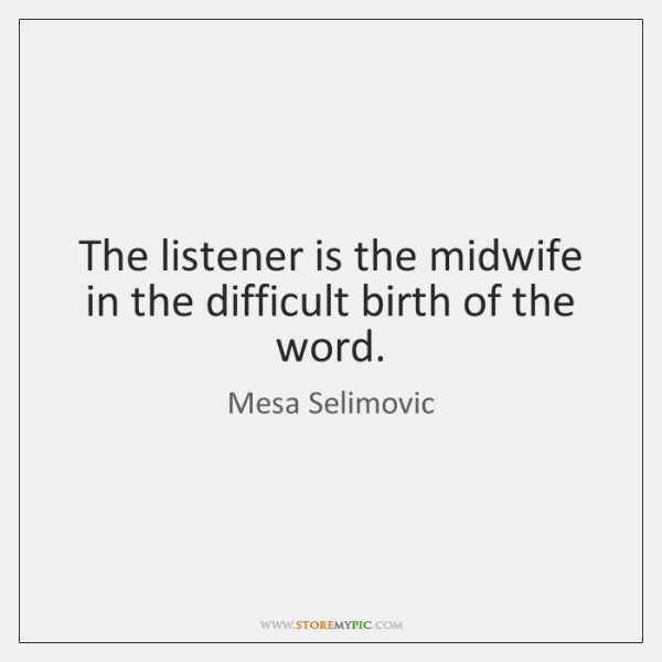 The listener is the midwife in the difficult birth of the word.