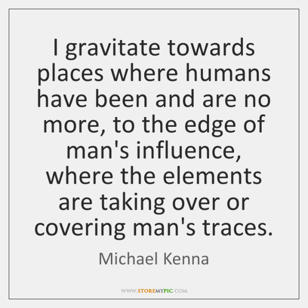 I gravitate towards places where humans have been and are no more, ...