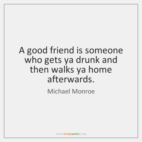 A good friend is someone who gets ya drunk and then walks ...