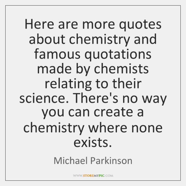 Here are more quotes about chemistry and famous quotations made by chemists ...