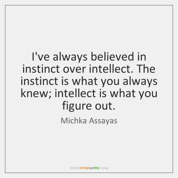 I've always believed in instinct over intellect. The instinct is what you ...
