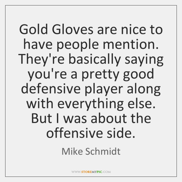 Gold Gloves are nice to have people mention. They're basically saying you're ...