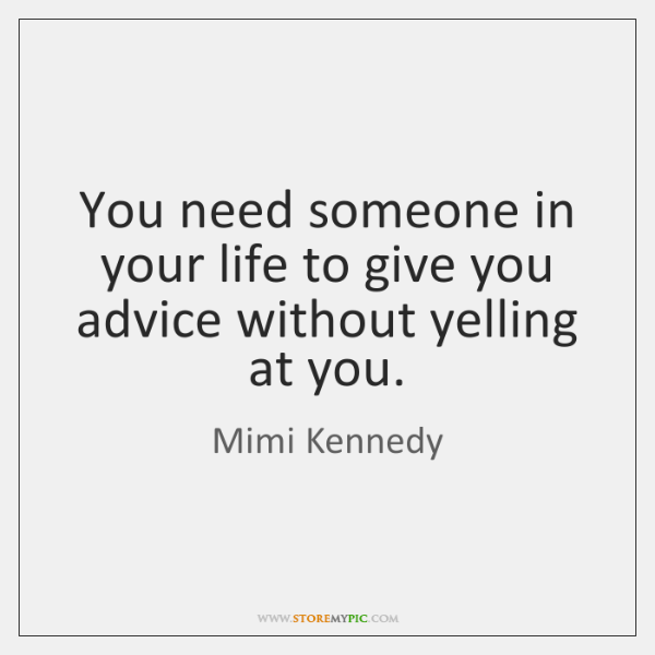 You need someone in your life to give you advice without yelling ...