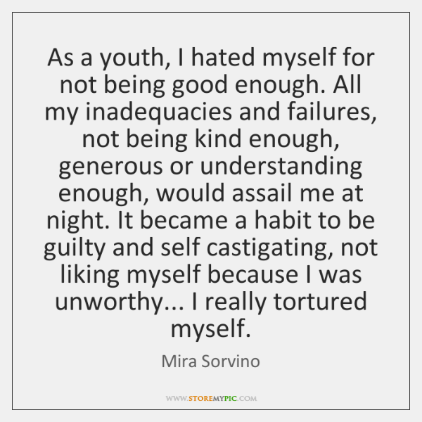 As a youth, I hated myself for not being good enough. All ...