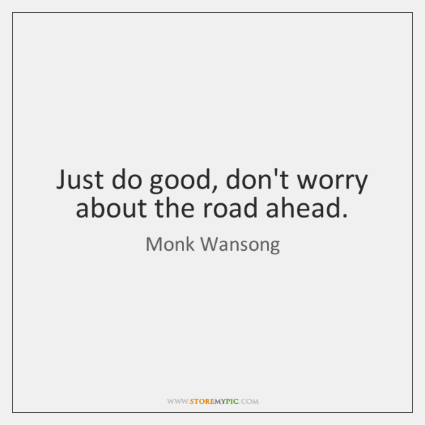 Just do good, don't worry about the road ahead.