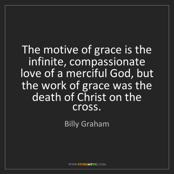 Billy Graham: The motive of grace is the infinite, compassionate love...