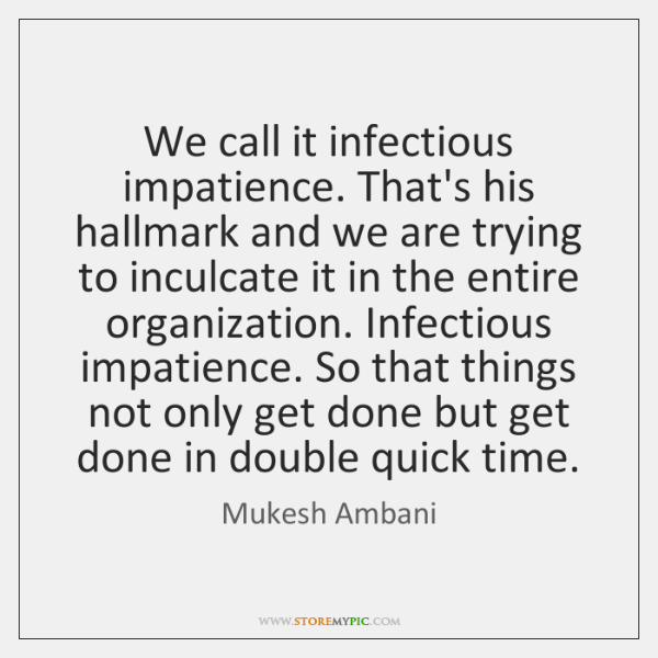 We call it infectious impatience. That's his hallmark and we are trying ...