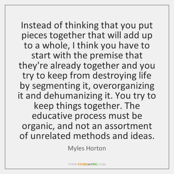 Instead of thinking that you put pieces together that will add up ...
