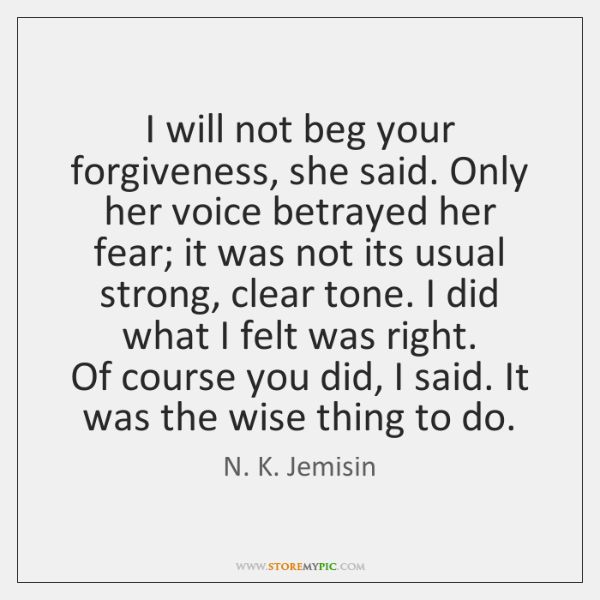 I will not beg your forgiveness, she said. Only her voice betrayed ...
