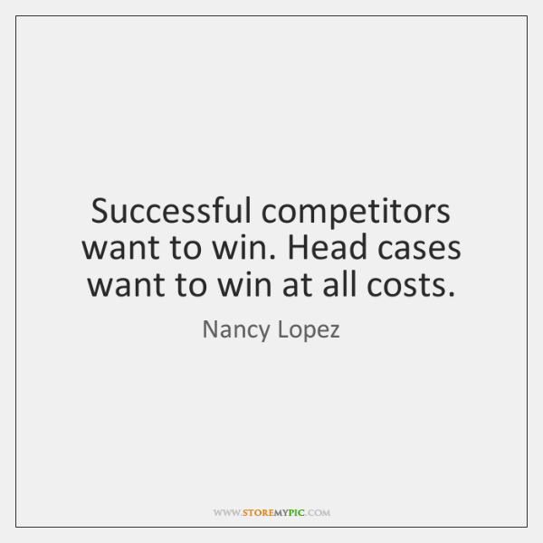 Successful competitors want to win. Head cases want to win at all ...