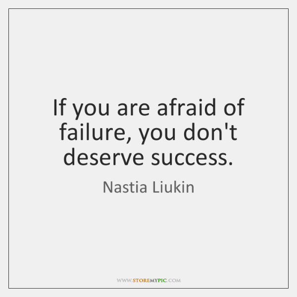 If you are afraid of failure, you don't deserve success.