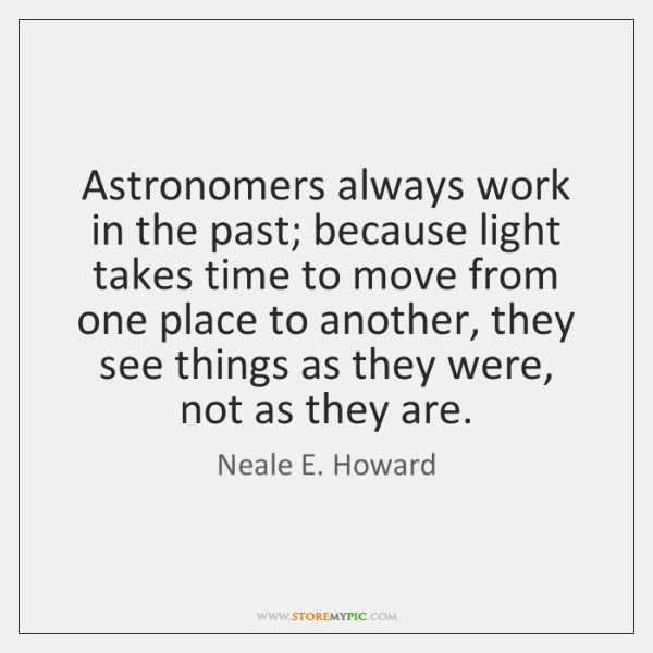 Astronomers always work in the past; because light takes time to move ...