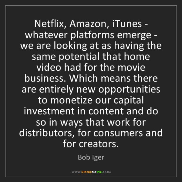 Bob Iger: Netflix, Amazon, iTunes - whatever platforms emerge -...