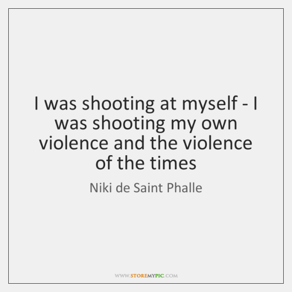 I was shooting at myself - I was shooting my own violence ...