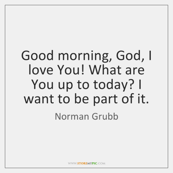 Good morning, God, I love You! What are You up to today? ...