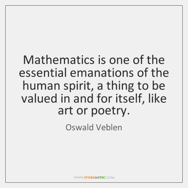 Mathematics is one of the essential emanations of the human spirit, a ...