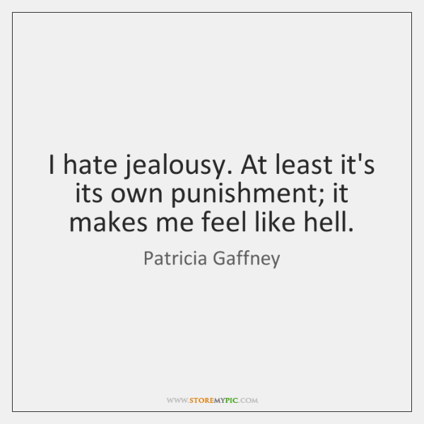 I hate jealousy. At least it's its own punishment; it makes me ...