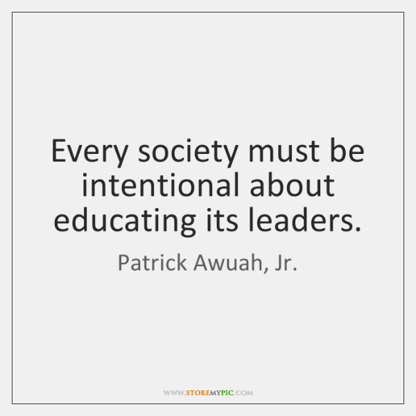 Every society must be intentional about educating its leaders.
