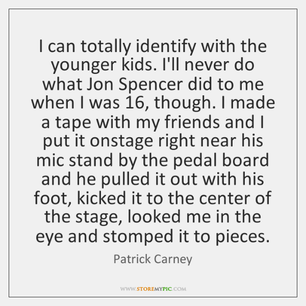I can totally identify with the younger kids. I'll never do what ...