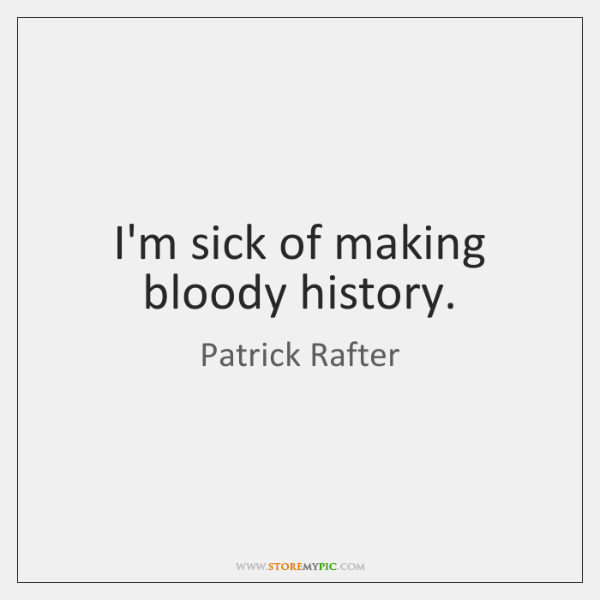 I'm sick of making bloody history.