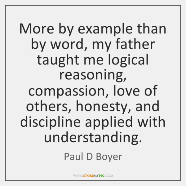More by example than by word, my father taught me logical reasoning, ...