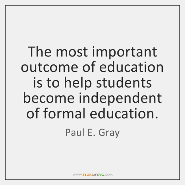 The most important outcome of education is to help students become independent ...