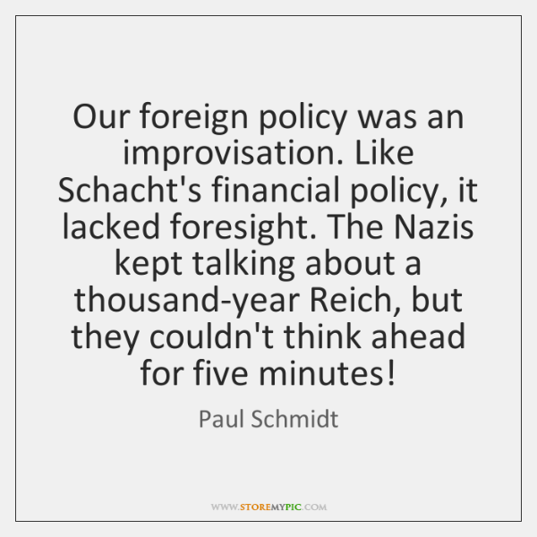 Our foreign policy was an improvisation. Like Schacht's financial policy, it lacked ...