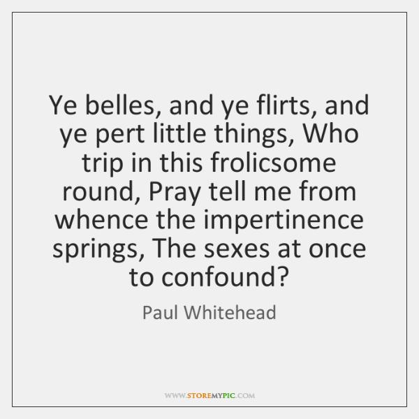 Ye belles, and ye flirts, and ye pert little things, Who trip ...
