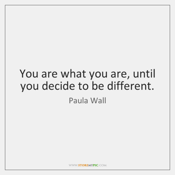 You are what you are, until you decide to be different.