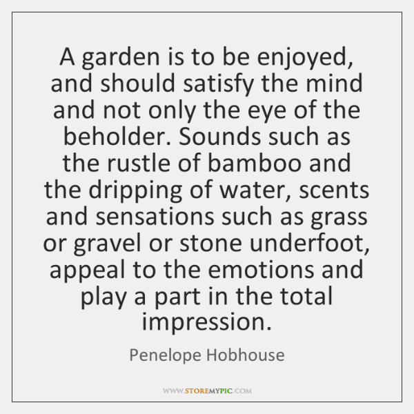 A garden is to be enjoyed, and should satisfy the mind and ...