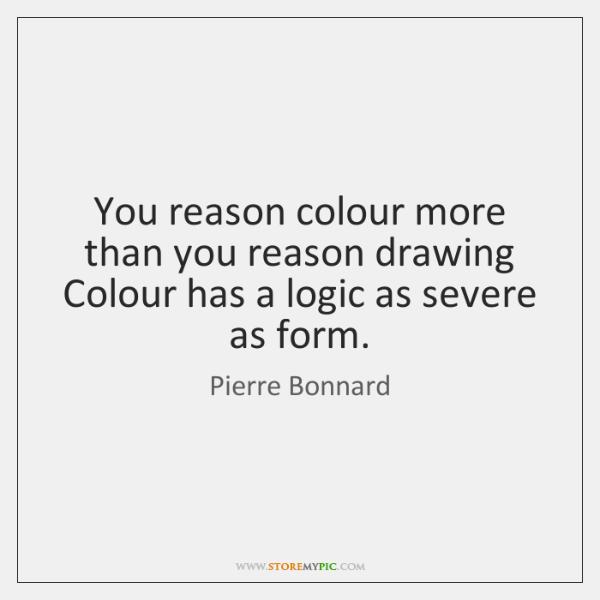 You reason colour more than you reason drawing Colour has a logic ...