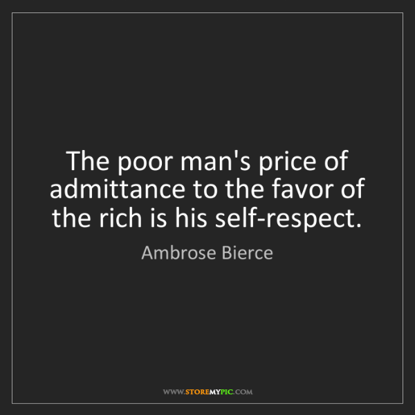 Ambrose Bierce: The poor man's price of admittance to the favor of the...