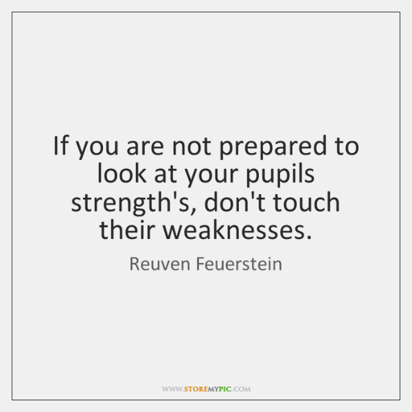 If you are not prepared to look at your pupils strength's, don't ...