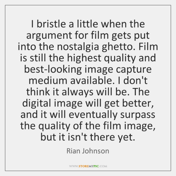 I bristle a little when the argument for film gets put into ...