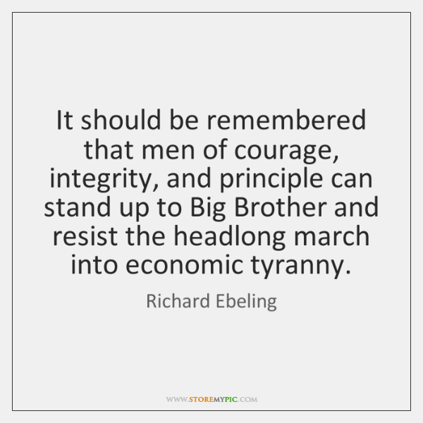 It should be remembered that men of courage, integrity, and principle can ...