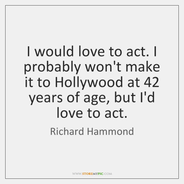I would love to act. I probably won't make it to Hollywood ...
