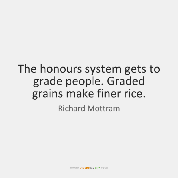 The honours system gets to grade people. Graded grains make finer rice.