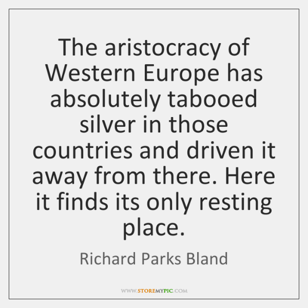 The aristocracy of Western Europe has absolutely tabooed silver in those countries ...
