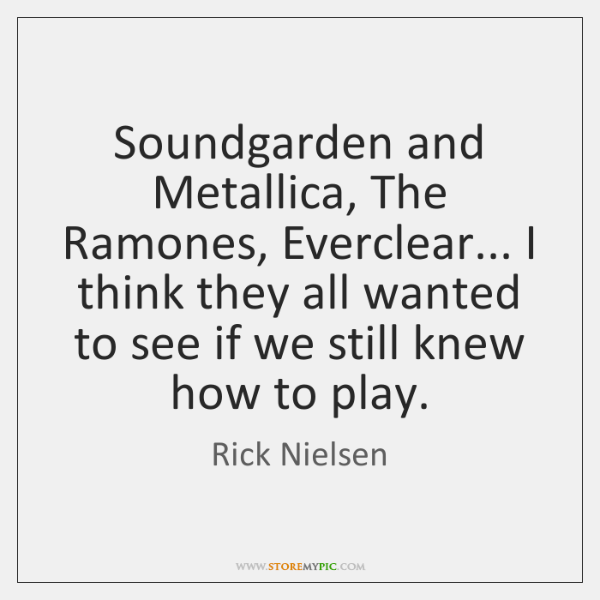 Soundgarden and Metallica, The Ramones, Everclear... I think they all wanted to ...