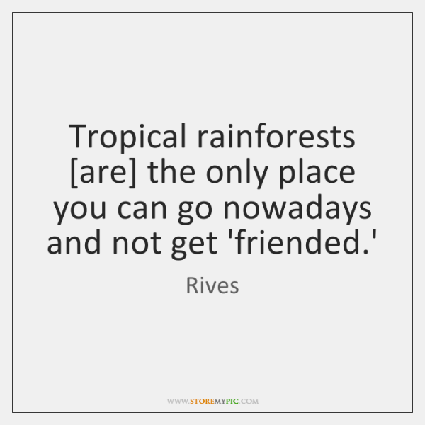 Tropical rainforests [are] the only place you can go nowadays and not ...