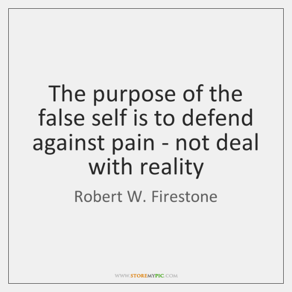 The purpose of the false self is to defend against pain - ...