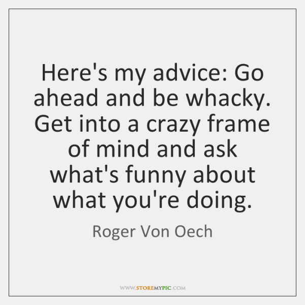 Here's my advice: Go ahead and be whacky. Get into a crazy ...