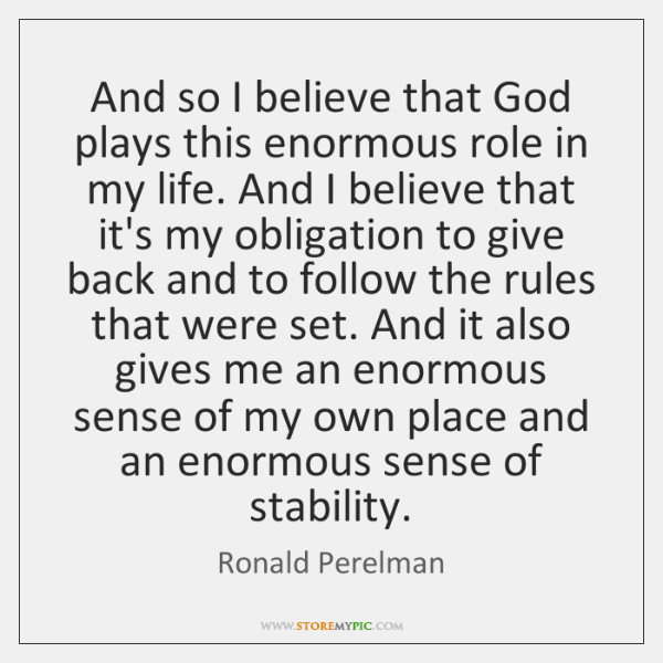 And so I believe that God plays this enormous role in my ...
