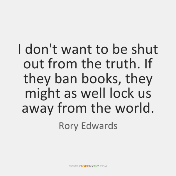 I don't want to be shut out from the truth. If they ...