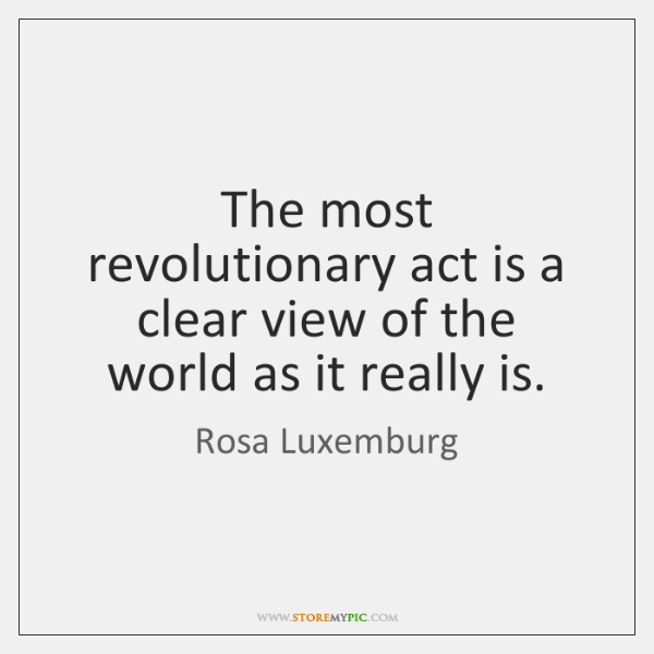 The most revolutionary act is a clear view of the world as ...