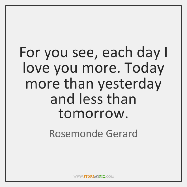 For you see, each day I love you more. Today more than ...