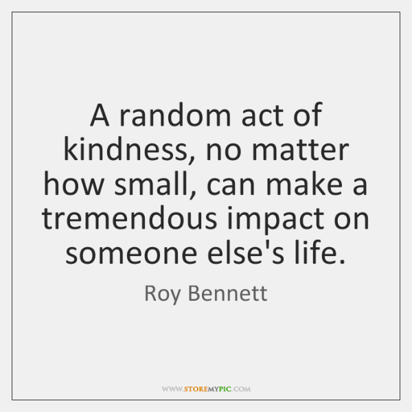 A random act of kindness, no matter how small, can make a ...