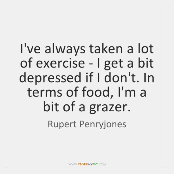 I've always taken a lot of exercise - I get a bit ...