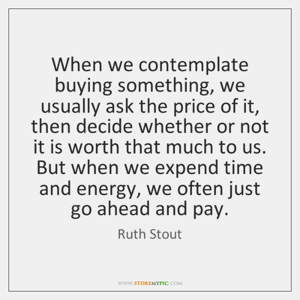 When we contemplate buying something, we usually ask the price of it, ...